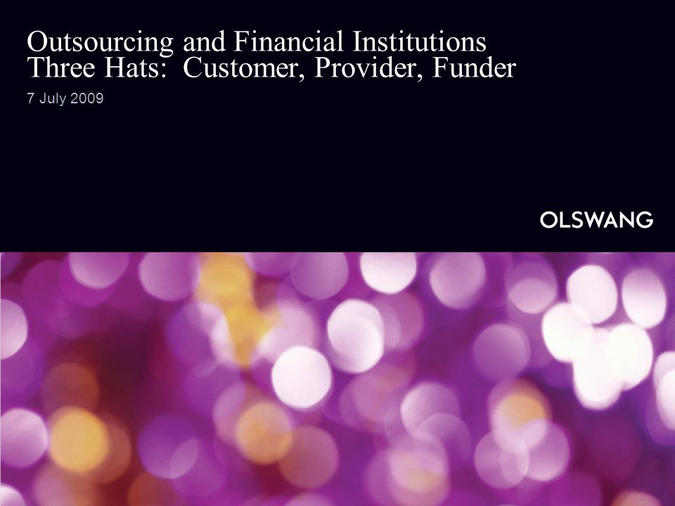 Outsourcing and Financial Institutions Three Hats: Customer, Provider, Funder 7 July 2009