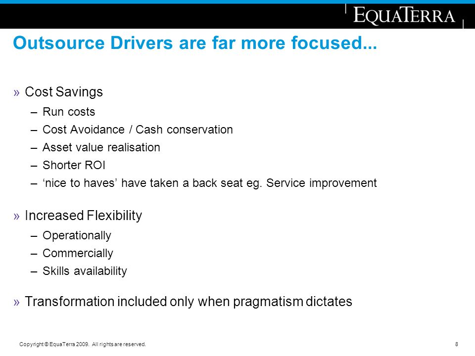 Copyright © EquaTerra 2009. All rights are reserved. Outsource Drivers are far more focused... »Cost Savings –Run costs –Cost Avoidance / Cash conserv