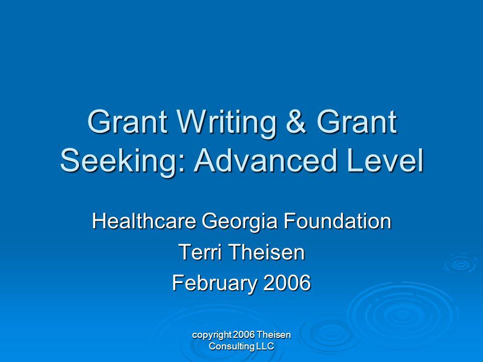 copyright 2006 Theisen Consulting LLC Grant Writing & Grant Seeking: Advanced Level Healthcare Georgia Foundation Terri Theisen February 2006