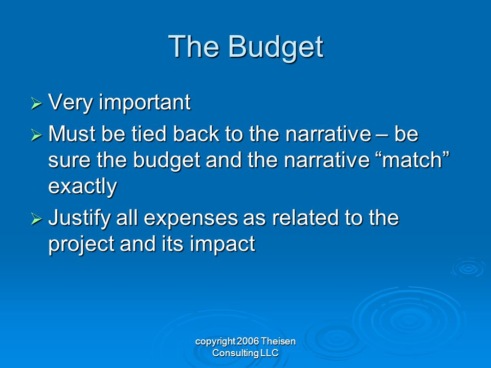 copyright 2006 Theisen Consulting LLC The Budget  Very important  Must be tied back to the narrative – be sure the budget and the narrative match exactly  Justify all expenses as related to the project and its impact
