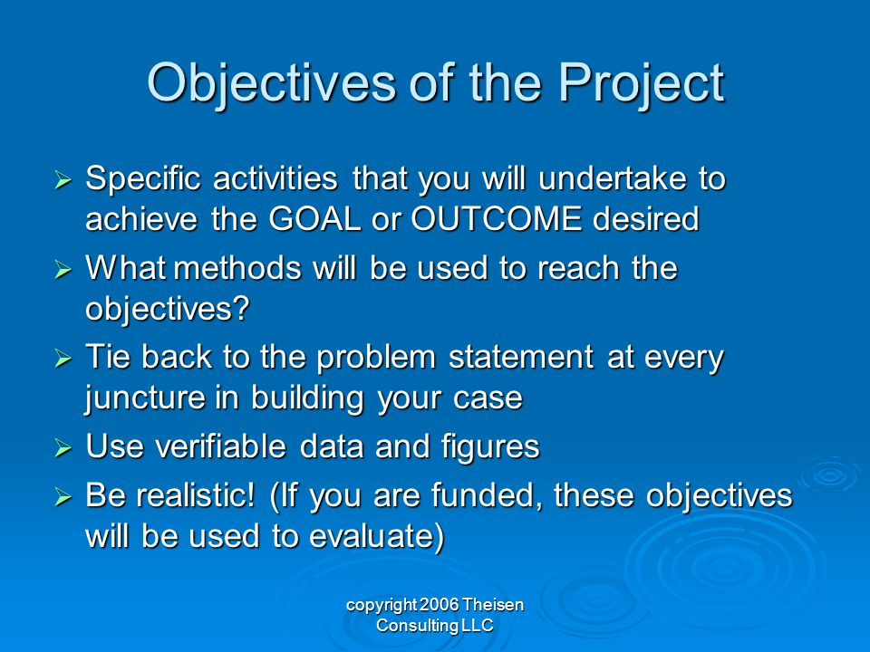 copyright 2006 Theisen Consulting LLC Objectives of the Project  Specific activities that you will undertake to achieve the GOAL or OUTCOME desired  What methods will be used to reach the objectives.