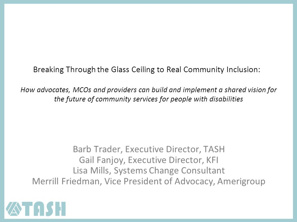 Breaking Through the Glass Ceiling to Real Community Inclusion: How advocates, MCOs and providers can build and implement a shared vision for the future of community services for people with disabilities Barb Trader, Executive Director, TASH Gail Fanjoy, Executive Director, KFI Lisa Mills, Systems Change Consultant Merrill Friedman, Vice President of Advocacy, Amerigroup