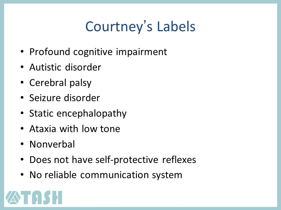Profound cognitive impairment Autistic disorder Cerebral palsy Seizure disorder Static encephalopathy Ataxia with low tone Nonverbal Does not have self-protective reflexes No reliable communication system Courtney's Labels