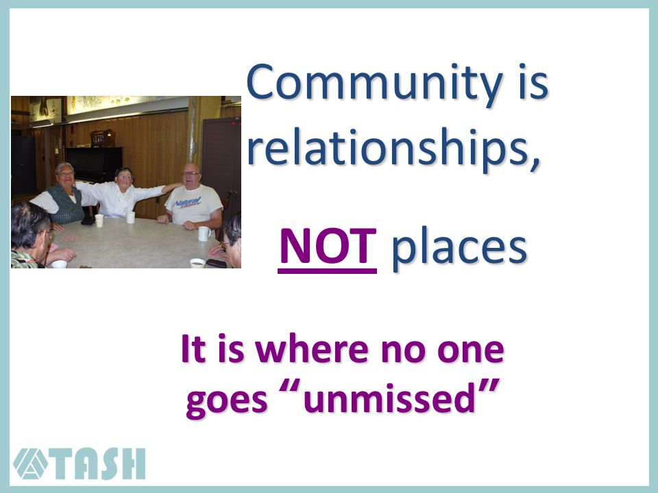 Community is relationships, places NOT places It is where no one goes unmissed