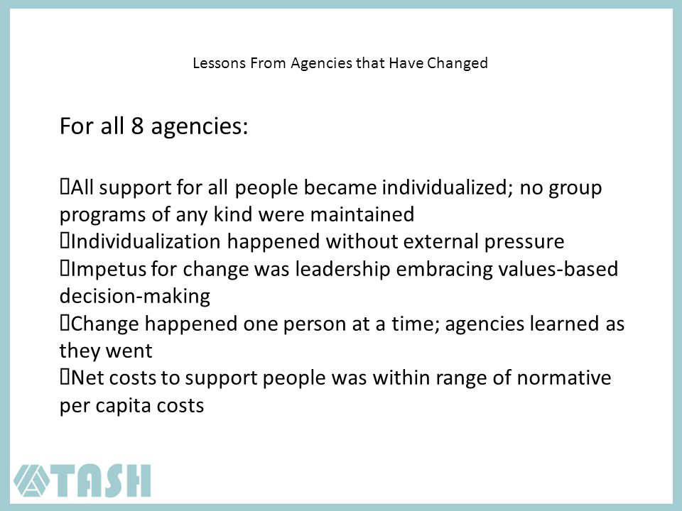 Lessons From Agencies that Have Changed For all 8 agencies: All support for all people became individualized; no group programs of any kind were maintained Individualization happened without external pressure Impetus for change was leadership embracing values-based decision-making Change happened one person at a time; agencies learned as they went Net costs to support people was within range of normative per capita costs