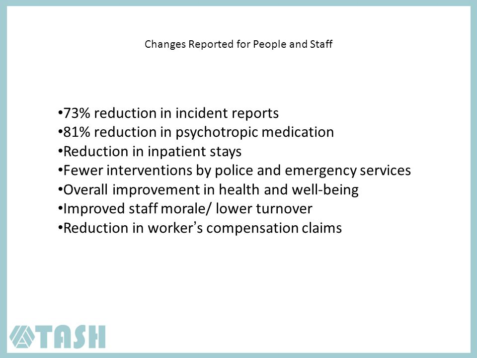 Changes Reported for People and Staff 73% reduction in incident reports 81% reduction in psychotropic medication Reduction in inpatient stays Fewer interventions by police and emergency services Overall improvement in health and well-being Improved staff morale/ lower turnover Reduction in worker's compensation claims