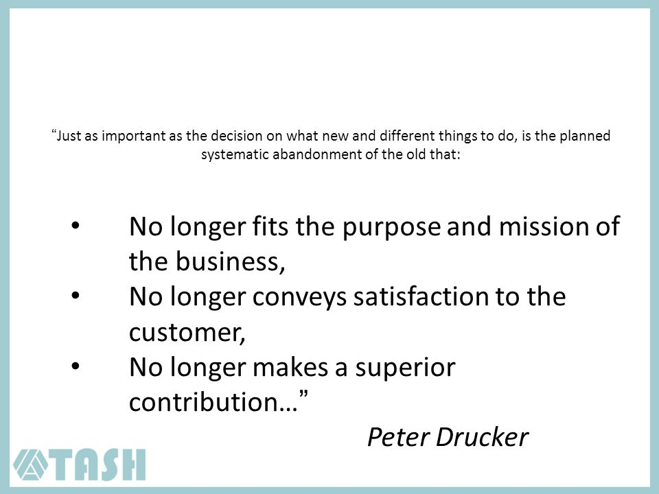 Just as important as the decision on what new and different things to do, is the planned systematic abandonment of the old that: No longer fits the purpose and mission of the business, No longer conveys satisfaction to the customer, No longer makes a superior contribution… Peter Drucker