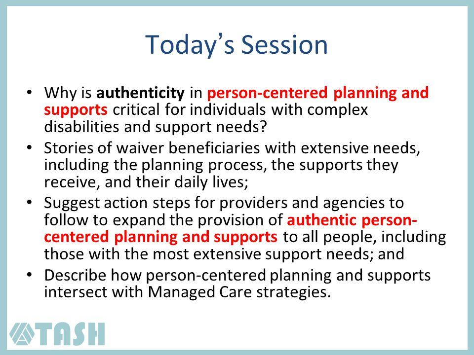 Today's Session Why is authenticity in person-centered planning and supports critical for individuals with complex disabilities and support needs.