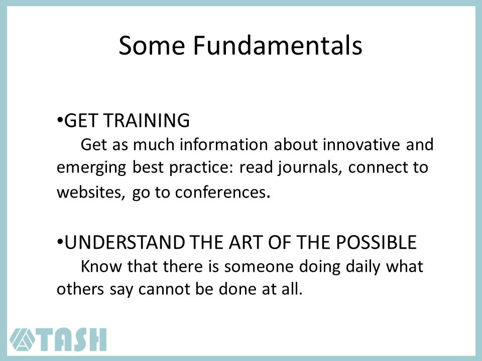 Some Fundamentals GET TRAINING Get as much information about innovative and emerging best practice: read journals, connect to websites, go to conferences.