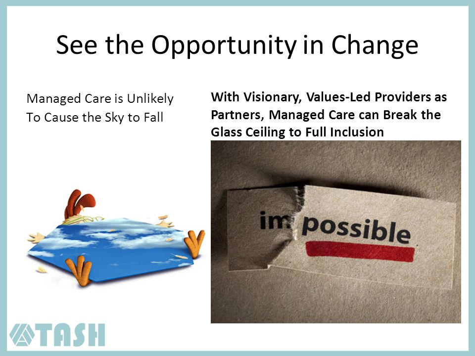 See the Opportunity in Change Managed Care is Unlikely To Cause the Sky to Fall With Visionary, Values-Led Providers as Partners, Managed Care can Break the Glass Ceiling to Full Inclusion