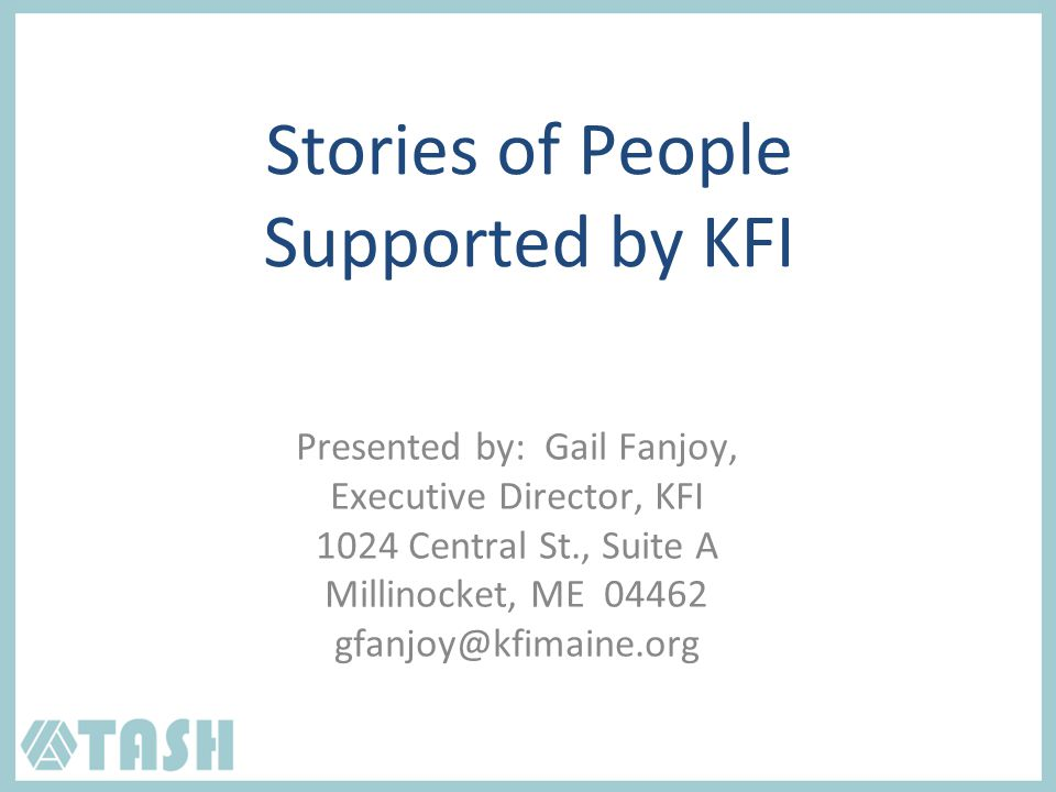 Stories of People Supported by KFI Presented by: Gail Fanjoy, Executive Director, KFI 1024 Central St., Suite A Millinocket, ME 04462 gfanjoy@kfimaine.org