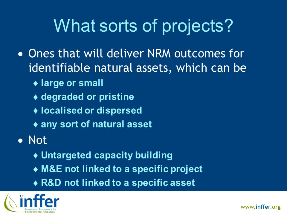 www.inffer.org What sorts of projects?  Ones that will deliver NRM outcomes for identifiable natural assets, which can be  large or small  degraded
