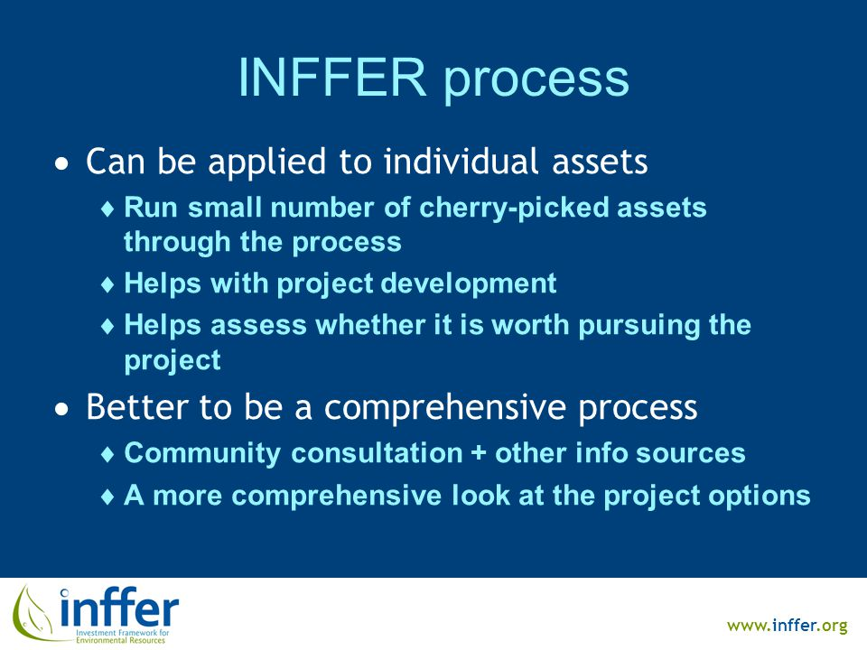 www.inffer.org INFFER process  Can be applied to individual assets  Run small number of cherry-picked assets through the process  Helps with project development  Helps assess whether it is worth pursuing the project  Better to be a comprehensive process  Community consultation + other info sources  A more comprehensive look at the project options