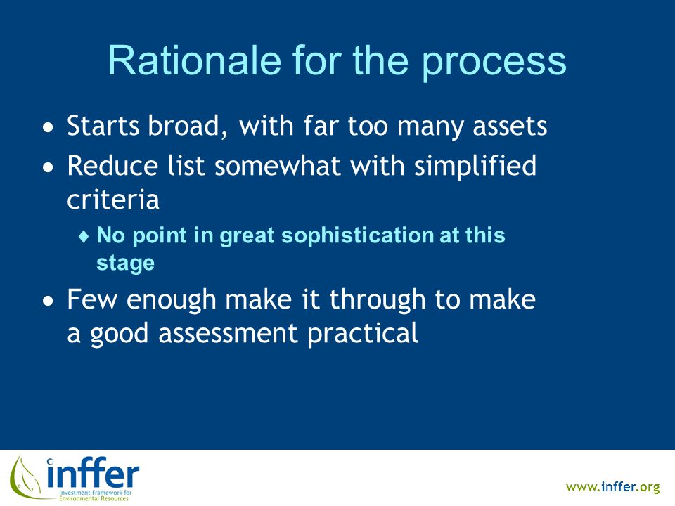 www.inffer.org Rationale for the process  Starts broad, with far too many assets  Reduce list somewhat with simplified criteria  No point in great sophistication at this stage  Few enough make it through to make a good assessment practical