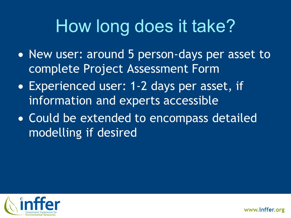 www.inffer.org How long does it take?  New user: around 5 person-days per asset to complete Project Assessment Form  Experienced user: 1-2 days per