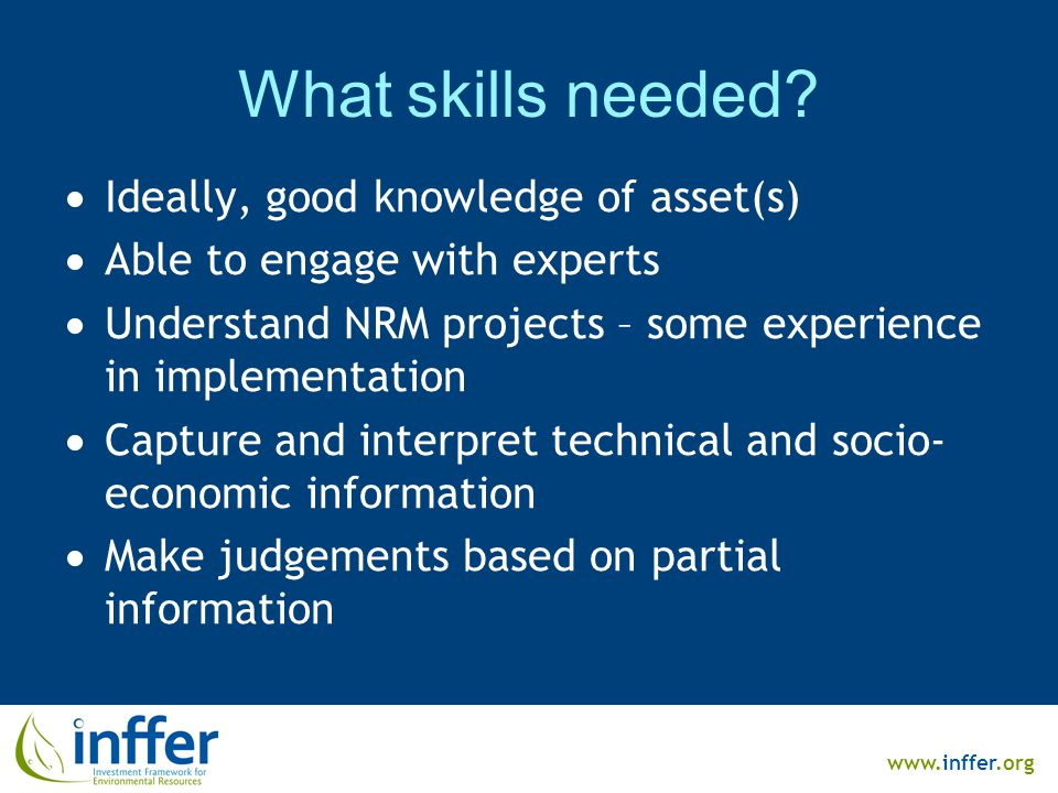 www.inffer.org What skills needed?  Ideally, good knowledge of asset(s)  Able to engage with experts  Understand NRM projects – some experience in