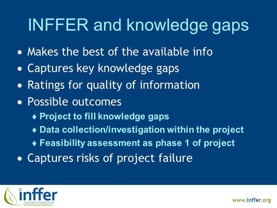 www.inffer.org INFFER and knowledge gaps  Makes the best of the available info  Captures key knowledge gaps  Ratings for quality of information  Possible outcomes  Project to fill knowledge gaps  Data collection/investigation within the project  Feasibility assessment as phase 1 of project  Captures risks of project failure