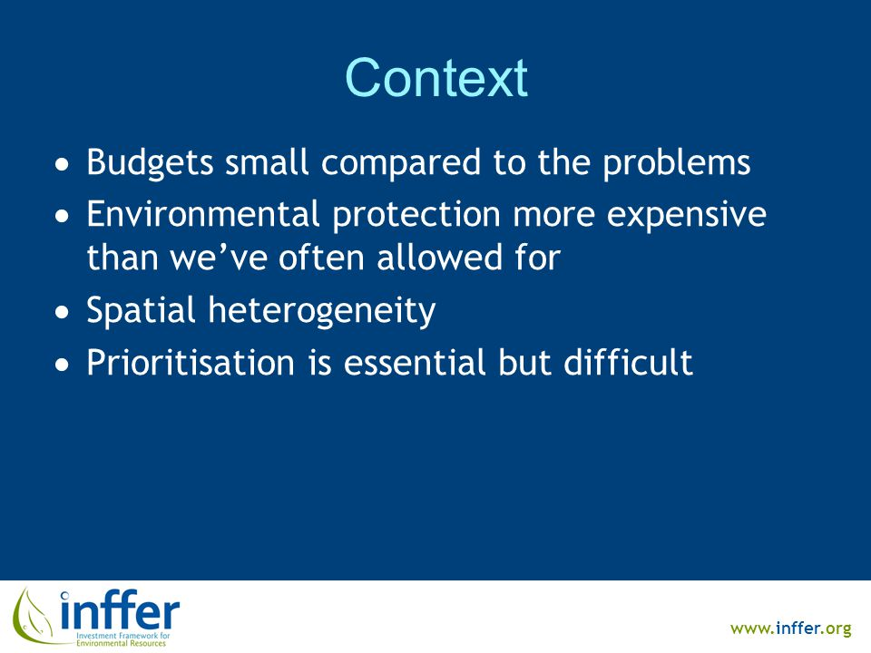 www.inffer.org Context  Budgets small compared to the problems  Environmental protection more expensive than we've often allowed for  Spatial heterogeneity  Prioritisation is essential but difficult