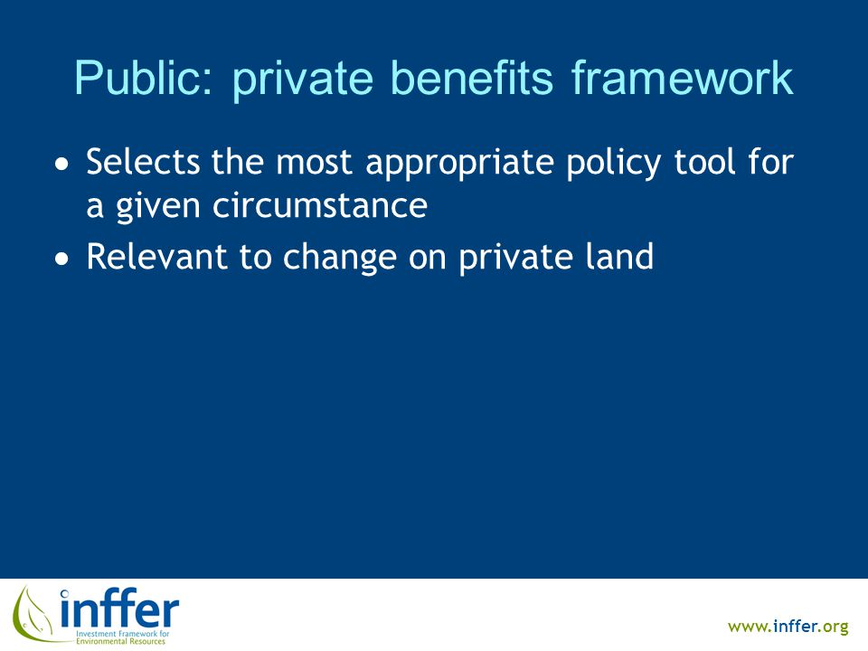 www.inffer.org Public: private benefits framework  Selects the most appropriate policy tool for a given circumstance  Relevant to change on private land