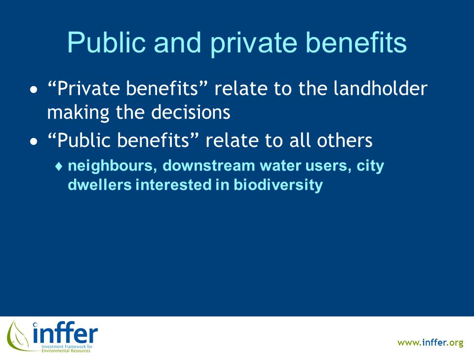 www.inffer.org Public and private benefits  Private benefits relate to the landholder making the decisions  Public benefits relate to all others  neighbours, downstream water users, city dwellers interested in biodiversity