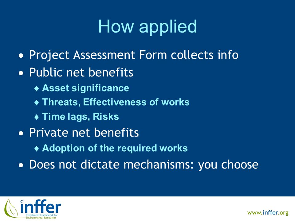www.inffer.org How applied  Project Assessment Form collects info  Public net benefits  Asset significance  Threats, Effectiveness of works  Time lags, Risks  Private net benefits  Adoption of the required works  Does not dictate mechanisms: you choose
