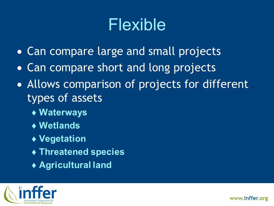 www.inffer.org Flexible  Can compare large and small projects  Can compare short and long projects  Allows comparison of projects for different types of assets  Waterways  Wetlands  Vegetation  Threatened species  Agricultural land