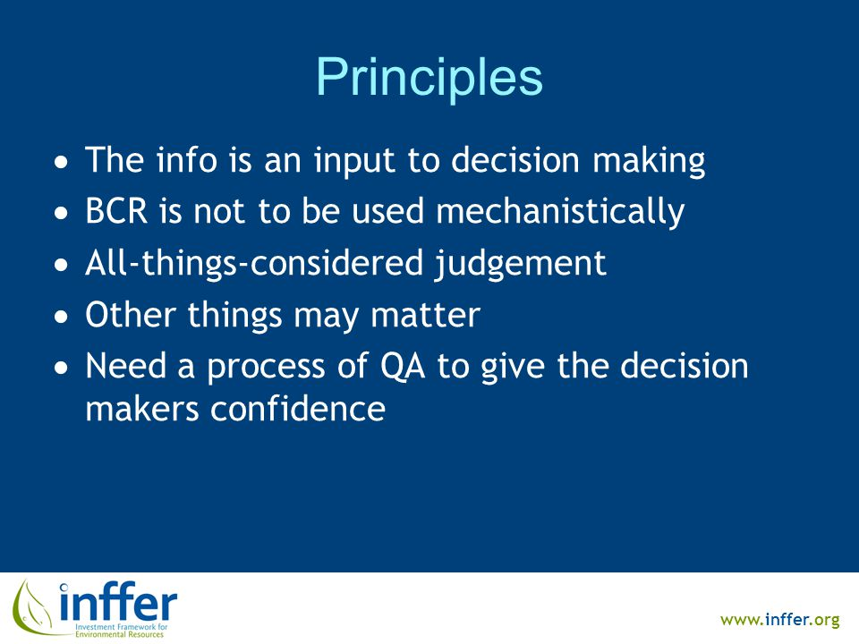www.inffer.org Principles  The info is an input to decision making  BCR is not to be used mechanistically  All-things-considered judgement  Other things may matter  Need a process of QA to give the decision makers confidence