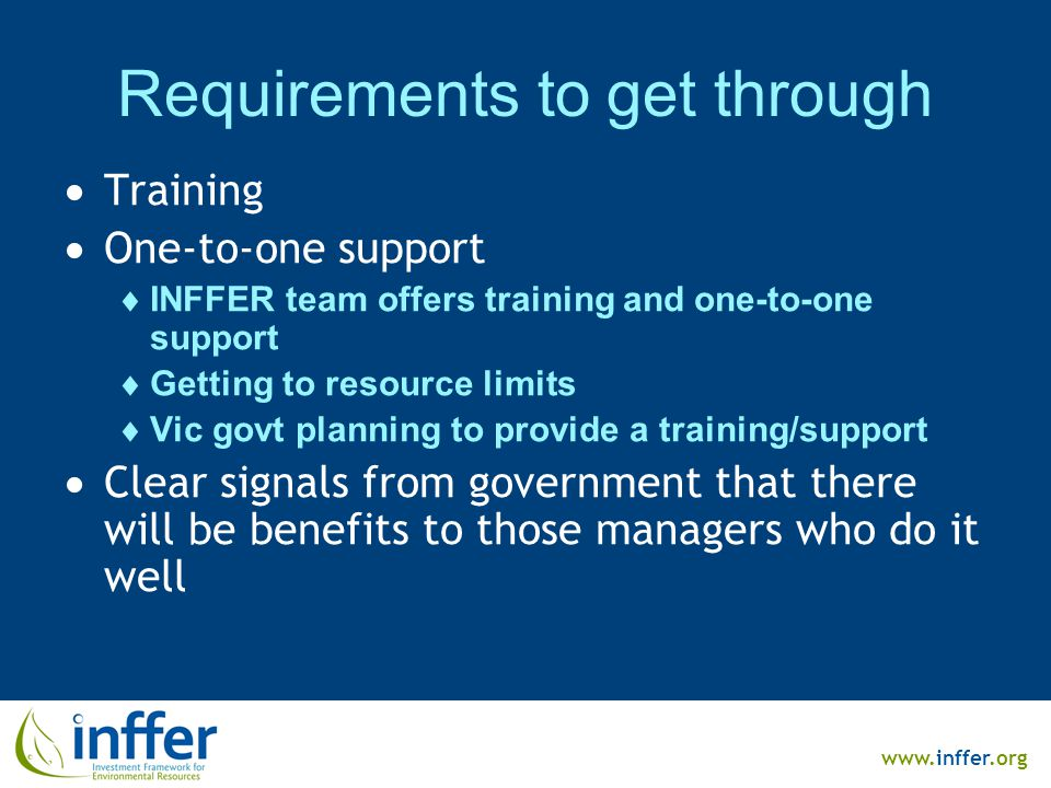 www.inffer.org Requirements to get through  Training  One-to-one support  INFFER team offers training and one-to-one support  Getting to resource limits  Vic govt planning to provide a training/support  Clear signals from government that there will be benefits to those managers who do it well