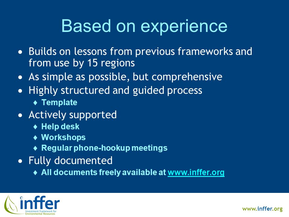www.inffer.org Based on experience  Builds on lessons from previous frameworks and from use by 15 regions  As simple as possible, but comprehensive  Highly structured and guided process  Template  Actively supported  Help desk  Workshops  Regular phone-hookup meetings  Fully documented  All documents freely available at www.inffer.orgwww.inffer.org