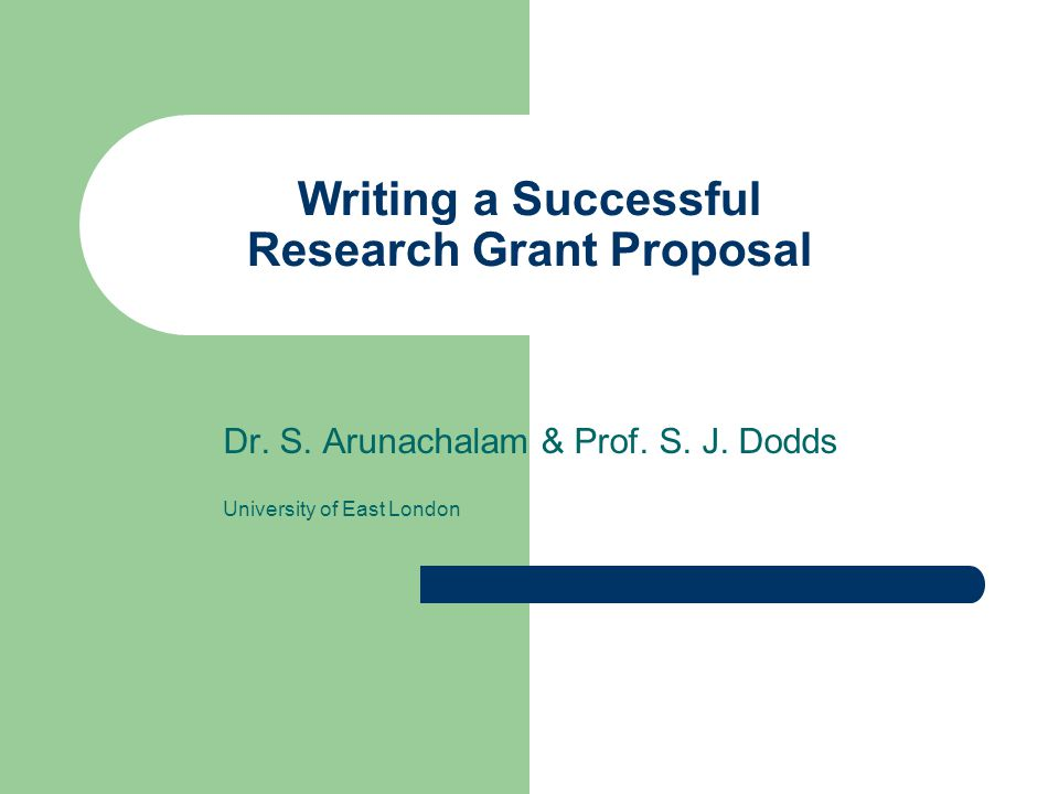 Writing a Successful Research Grant Proposal Dr. S. Arunachalam & Prof. S. J. Dodds University of East London