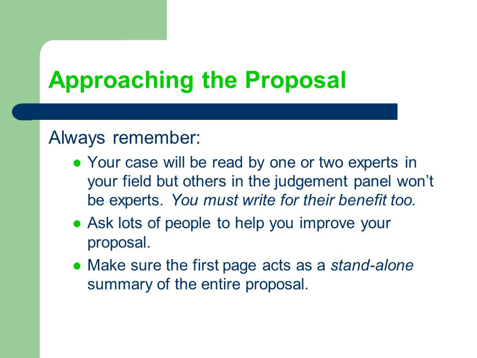 Approaching the Proposal Always remember: Your case will be read by one or two experts in your field but others in the judgement panel won't be expert