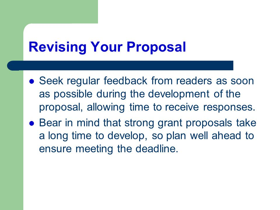 Revising Your Proposal Seek regular feedback from readers as soon as possible during the development of the proposal, allowing time to receive respons