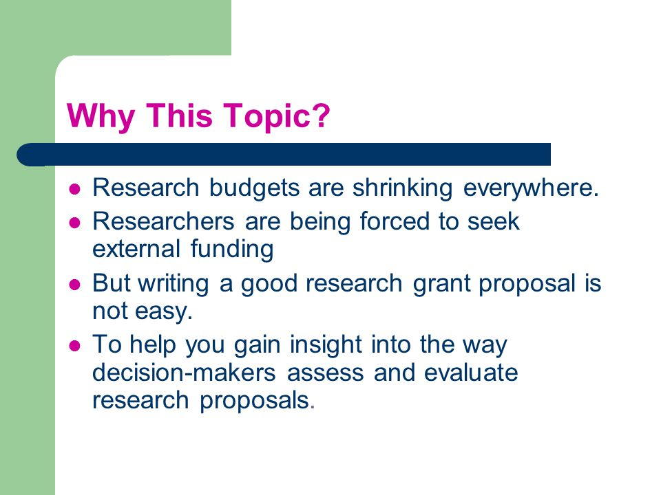 Why This Topic? Research budgets are shrinking everywhere. Researchers are being forced to seek external funding But writing a good research grant pro