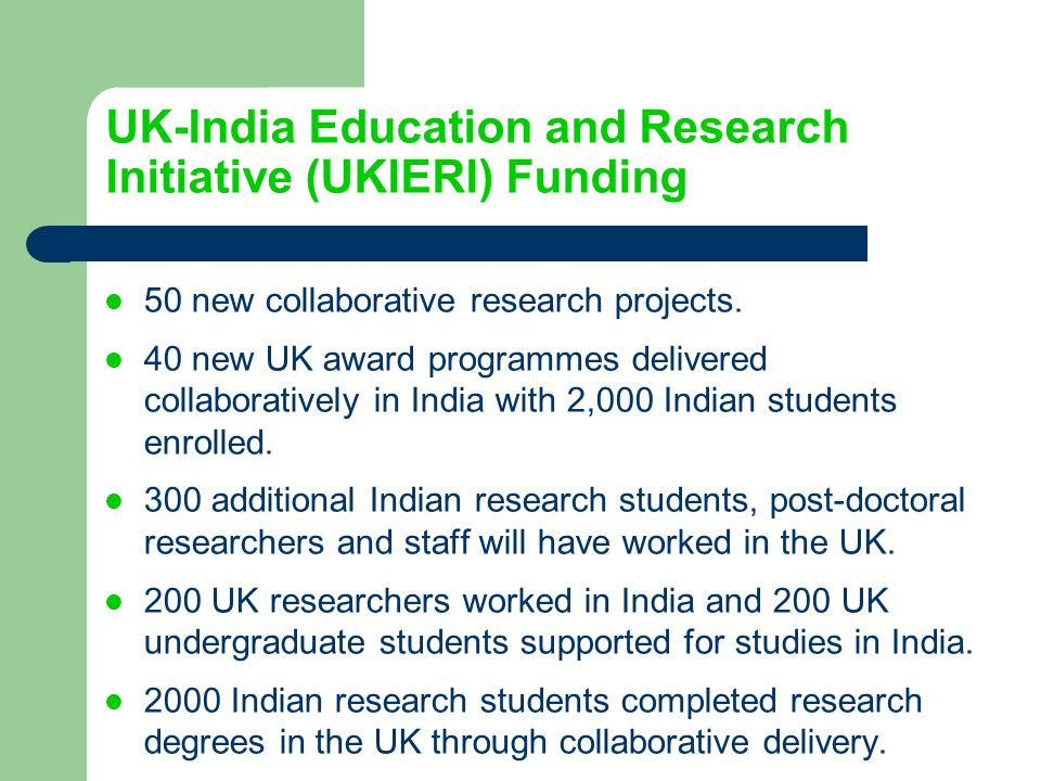 UK-India Education and Research Initiative (UKIERI) Funding 50 new collaborative research projects. 40 new UK award programmes delivered collaborative