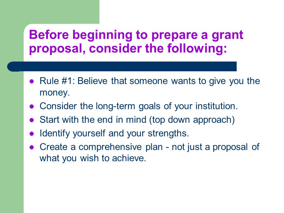 Before beginning to prepare a grant proposal, consider the following: Rule #1: Believe that someone wants to give you the money. Consider the long-ter