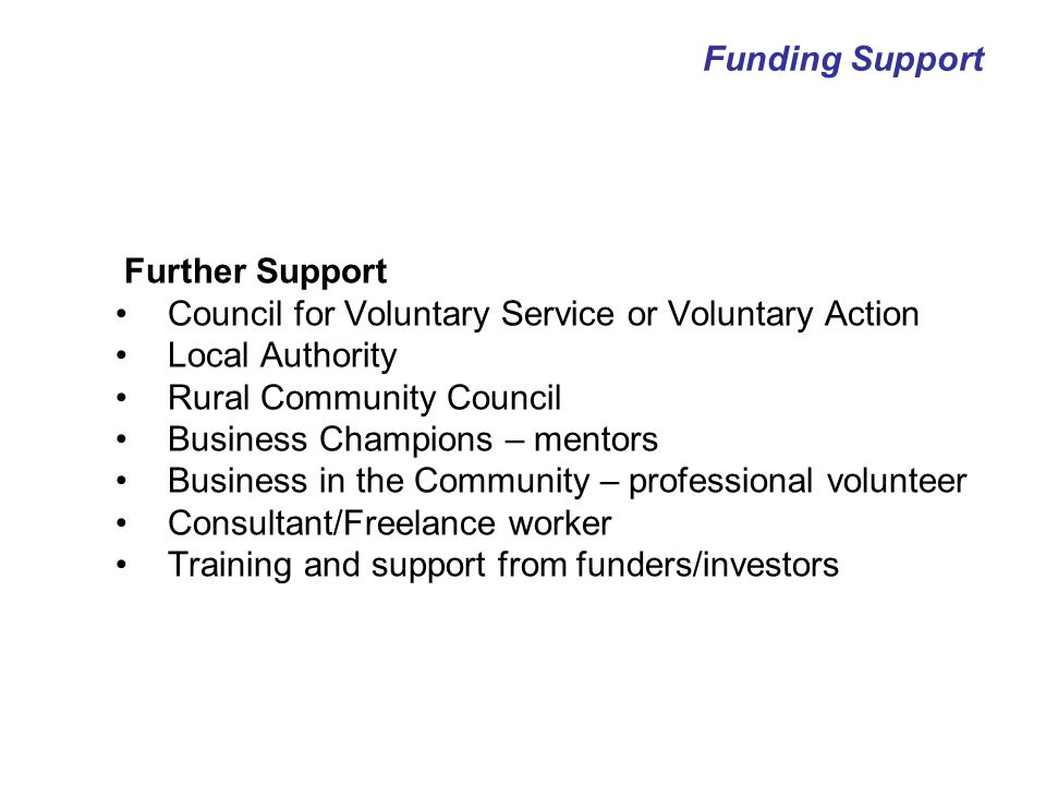 Further Support Council for Voluntary Service or Voluntary Action Local Authority Rural Community Council Business Champions – mentors Business in the Community – professional volunteer Consultant/Freelance worker Training and support from funders/investors Funding Support