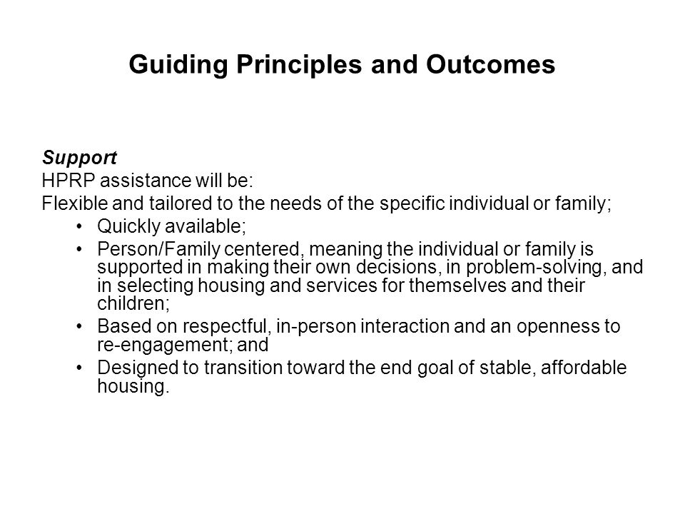 Guiding Principles and Outcomes Support HPRP assistance will be: Flexible and tailored to the needs of the specific individual or family; Quickly avai