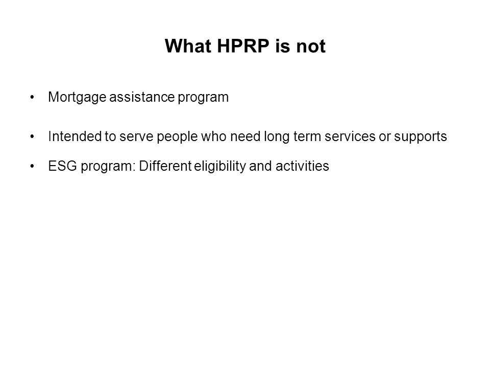 What HPRP is not Mortgage assistance program Intended to serve people who need long term services or supports ESG program: Different eligibility and a