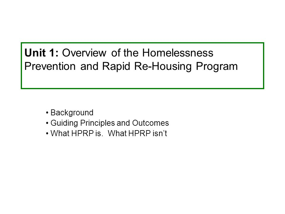 Unit 1: Overview of the Homelessness Prevention and Rapid Re-Housing Program Background Guiding Principles and Outcomes What HPRP is. What HPRP isn't