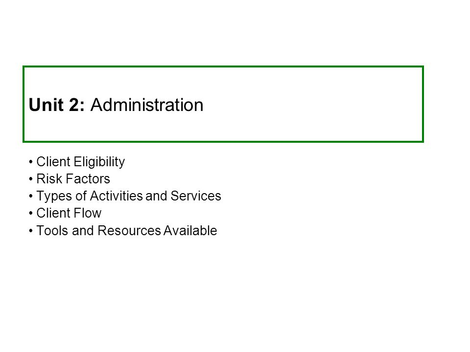 Unit 2: Administration Client Eligibility Risk Factors Types of Activities and Services Client Flow Tools and Resources Available