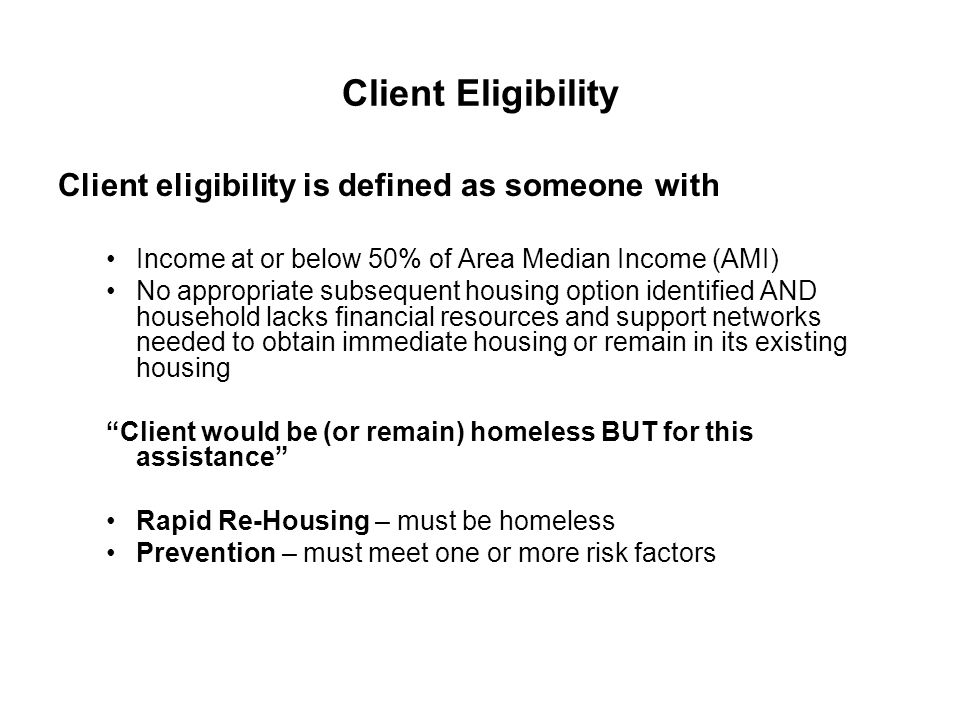 Client Eligibility Client eligibility is defined as someone with Income at or below 50% of Area Median Income (AMI) No appropriate subsequent housing
