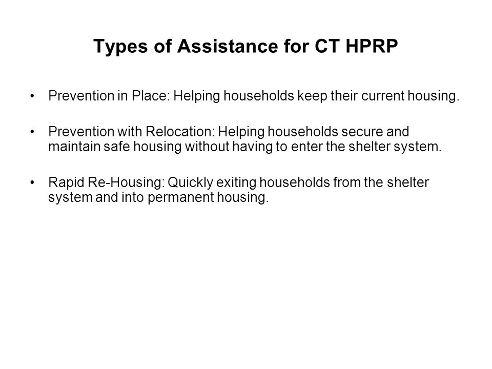 Types of Assistance for CT HPRP Prevention in Place: Helping households keep their current housing. Prevention with Relocation: Helping households sec