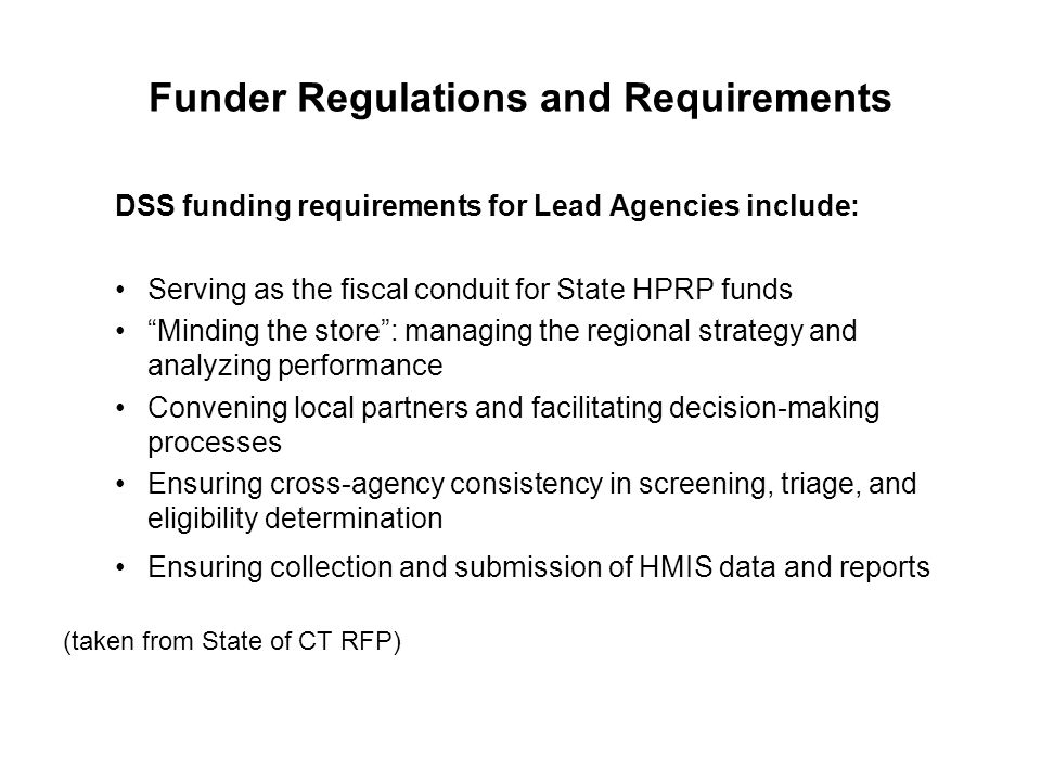 "Funder Regulations and Requirements DSS funding requirements for Lead Agencies include: Serving as the fiscal conduit for State HPRP funds ""Minding th"