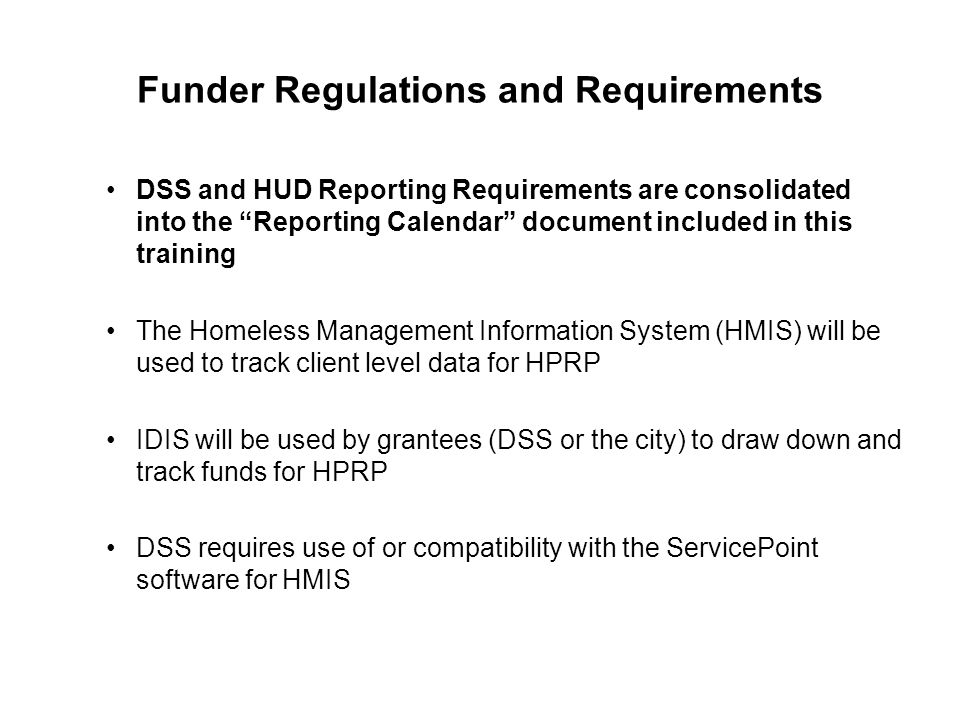 "Funder Regulations and Requirements DSS and HUD Reporting Requirements are consolidated into the ""Reporting Calendar"" document included in this traini"