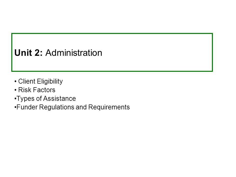 Unit 2: Administration Client Eligibility Risk Factors Types of Assistance Funder Regulations and Requirements