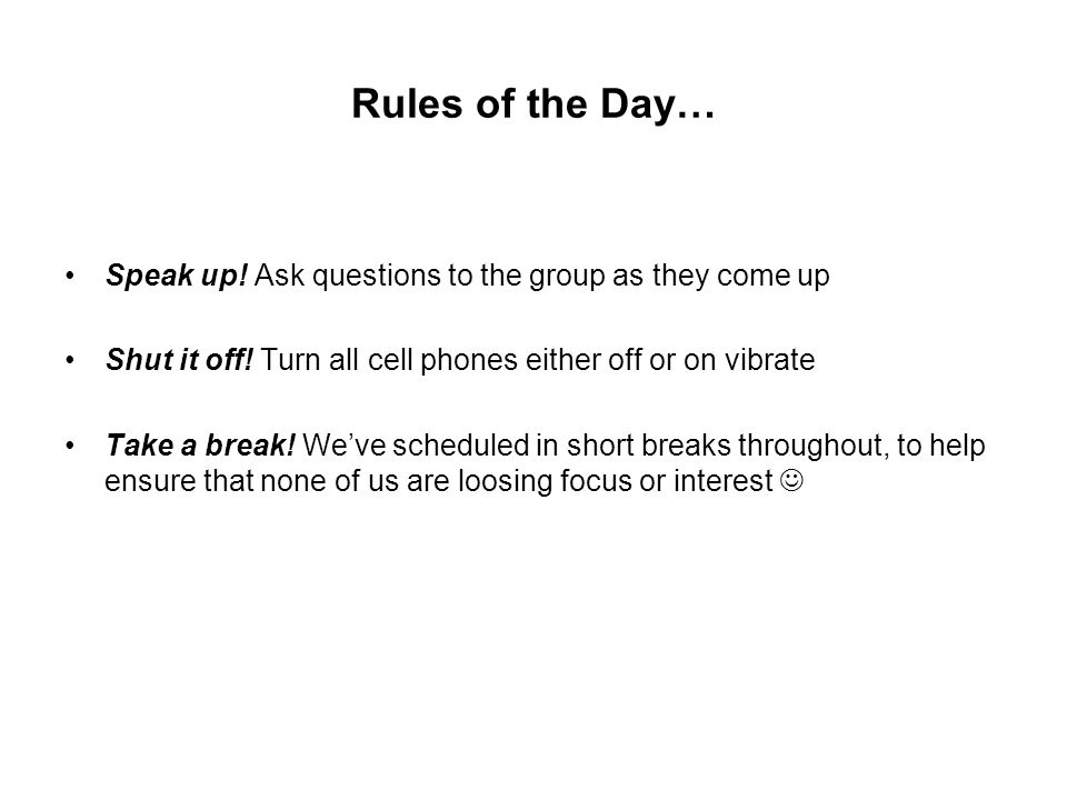 Rules of the Day… Speak up! Ask questions to the group as they come up Shut it off! Turn all cell phones either off or on vibrate Take a break! We've