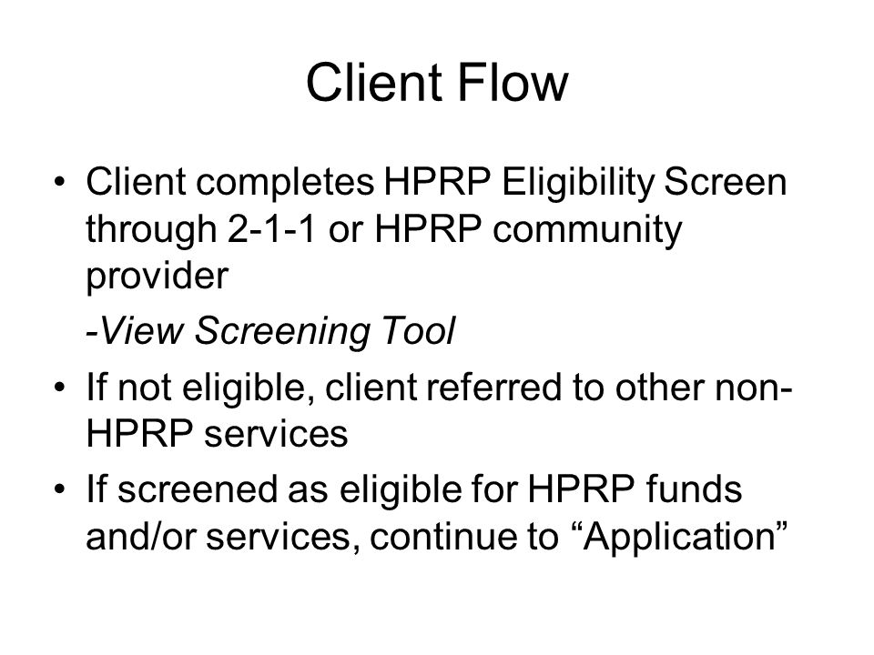 Client Flow Client completes HPRP Eligibility Screen through 2-1-1 or HPRP community provider -View Screening Tool If not eligible, client referred to