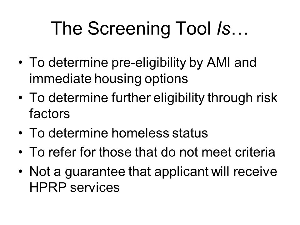 The Screening Tool Is… To determine pre-eligibility by AMI and immediate housing options To determine further eligibility through risk factors To dete
