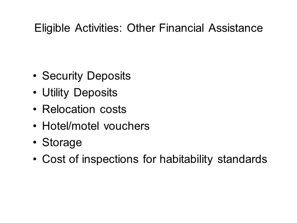 Eligible Activities: Other Financial Assistance Security Deposits Utility Deposits Relocation costs Hotel/motel vouchers Storage Cost of inspections f