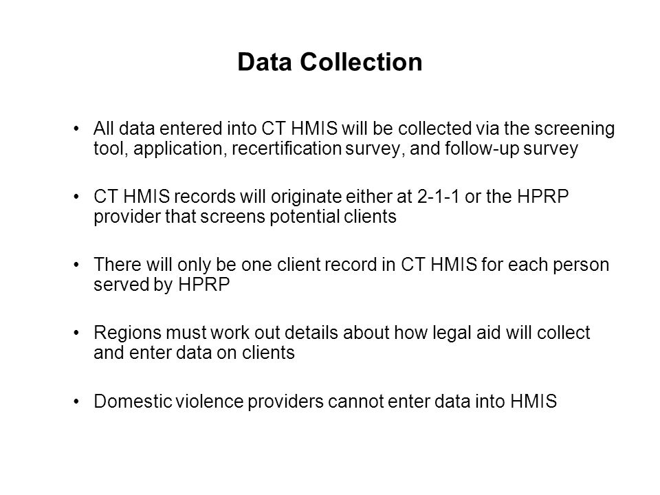 Data Collection All data entered into CT HMIS will be collected via the screening tool, application, recertification survey, and follow-up survey CT H